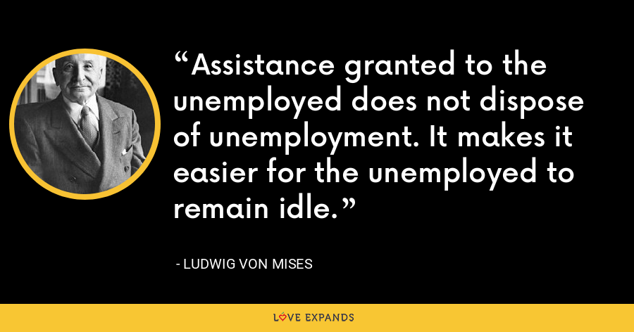Assistance granted to the unemployed does not dispose of unemployment. It makes it easier for the unemployed to remain idle. - Ludwig von Mises