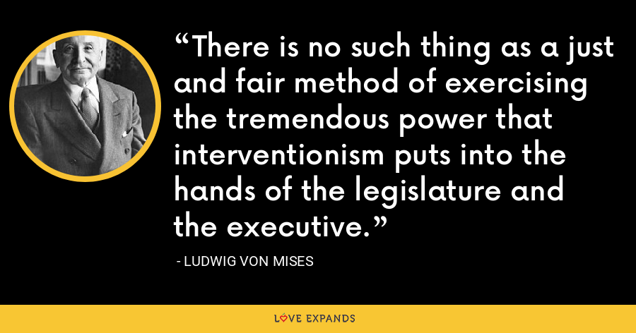 There is no such thing as a just and fair method of exercising the tremendous power that interventionism puts into the hands of the legislature and the executive. - Ludwig von Mises