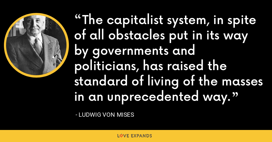 The capitalist system, in spite of all obstacles put in its way by governments and politicians, has raised the standard of living of the masses in an unprecedented way. - Ludwig von Mises