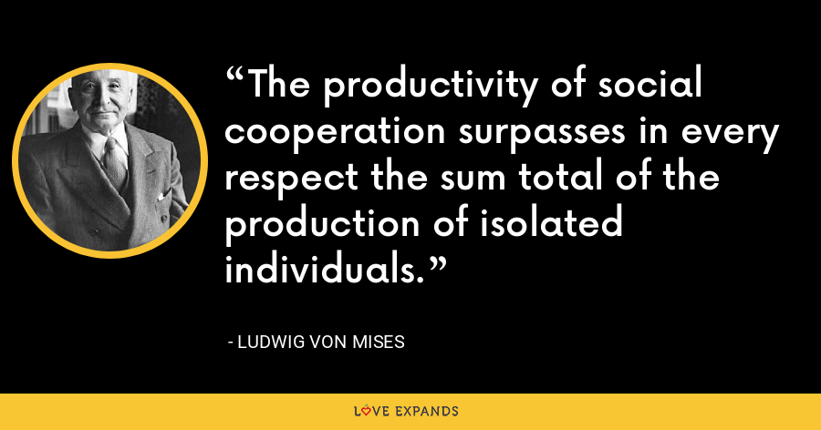 The productivity of social cooperation surpasses in every respect the sum total of the production of isolated individuals. - Ludwig von Mises