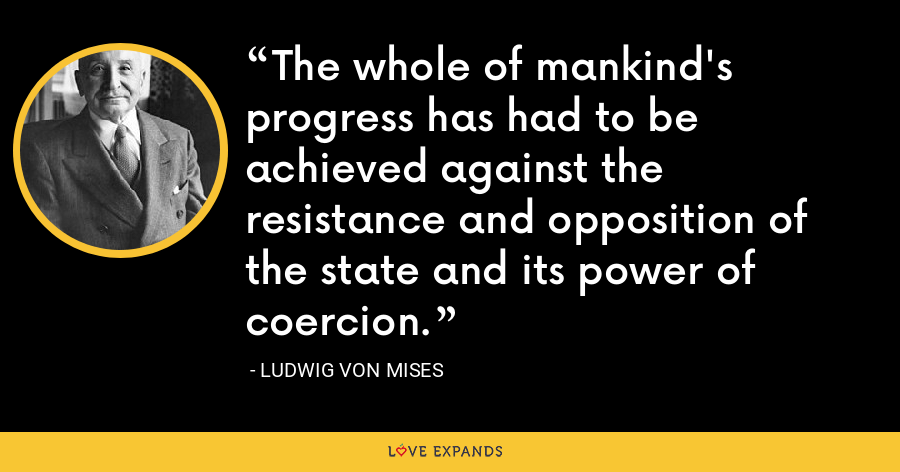 The whole of mankind's progress has had to be achieved against the resistance and opposition of the state and its power of coercion. - Ludwig von Mises