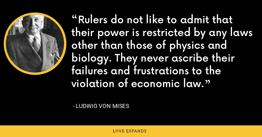 Rulers do not like to admit that their power is restricted by any laws other than those of physics and biology. They never ascribe their failures and frustrations to the violation of economic law. - Ludwig von Mises