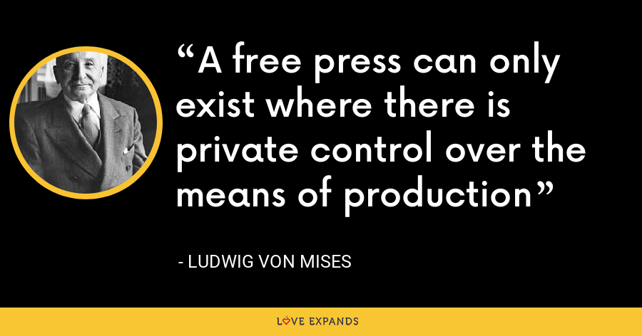 A free press can only exist where there is private control over the means of production - Ludwig von Mises