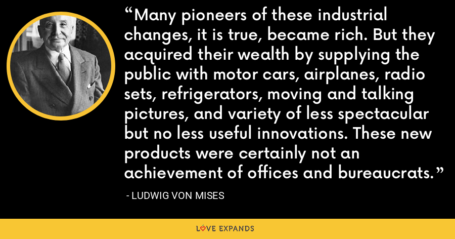 Many pioneers of these industrial changes, it is true, became rich. But they acquired their wealth by supplying the public with motor cars, airplanes, radio sets, refrigerators, moving and talking pictures, and variety of less spectacular but no less useful innovations. These new products were certainly not an achievement of offices and bureaucrats. - Ludwig von Mises