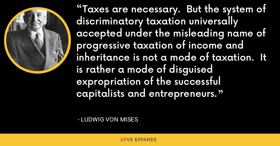 Taxes are necessary.  But the system of discriminatory taxation universally accepted under the misleading name of progressive taxation of income and inheritance is not a mode of taxation.  It is rather a mode of disguised expropriation of the successful capitalists and entrepreneurs. - Ludwig von Mises