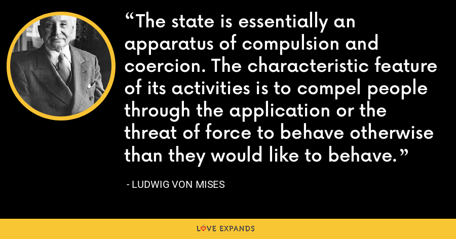 The state is essentially an apparatus of compulsion and coercion. The characteristic feature of its activities is to compel people through the application or the threat of force to behave otherwise than they would like to behave. - Ludwig von Mises