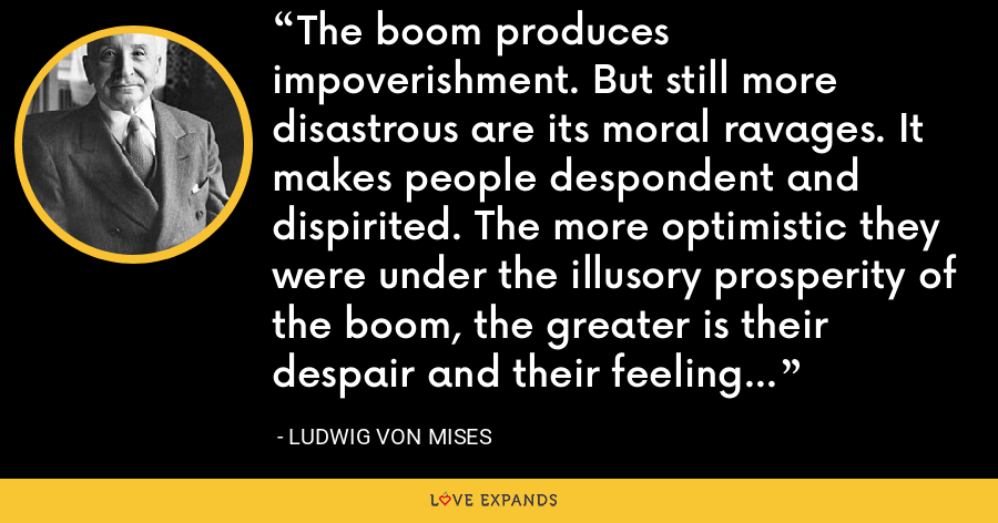 The boom produces impoverishment. But still more disastrous are its moral ravages. It makes people despondent and dispirited. The more optimistic they were under the illusory prosperity of the boom, the greater is their despair and their feeling of frustration. - Ludwig von Mises