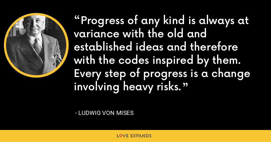 Progress of any kind is always at variance with the old and established ideas and therefore with the codes inspired by them.  Every step of progress is a change involving heavy risks. - Ludwig von Mises