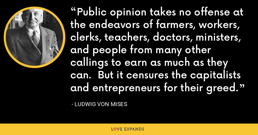 Public opinion takes no offense at the endeavors of farmers, workers, clerks, teachers, doctors, ministers, and people from many other callings to earn as much as they can.  But it censures the capitalists and entrepreneurs for their greed. - Ludwig von Mises