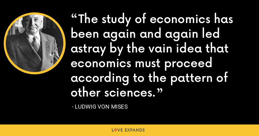 The study of economics has been again and again led astray by the vain idea that economics must proceed according to the pattern of other sciences. - Ludwig von Mises