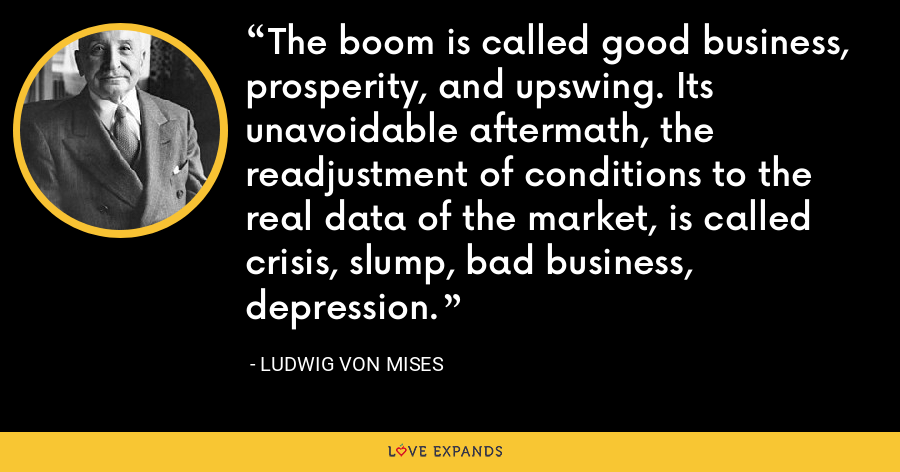 The boom is called good business, prosperity, and upswing. Its unavoidable aftermath, the readjustment of conditions to the real data of the market, is called crisis, slump, bad business, depression. - Ludwig von Mises