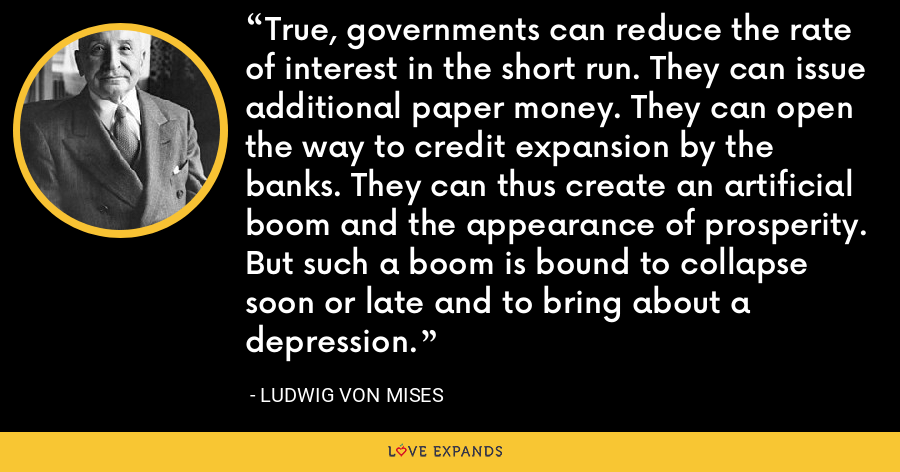 True, governments can reduce the rate of interest in the short run. They can issue additional paper money. They can open the way to credit expansion by the banks. They can thus create an artificial boom and the appearance of prosperity. But such a boom is bound to collapse soon or late and to bring about a depression. - Ludwig von Mises