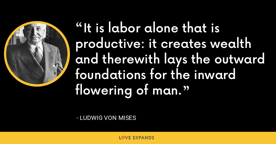 It is labor alone that is productive: it creates wealth and therewith lays the outward foundations for the inward flowering of man. - Ludwig von Mises
