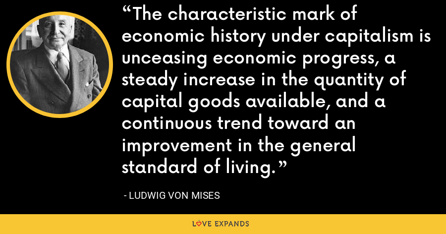 The characteristic mark of economic history under capitalism is unceasing economic progress, a steady increase in the quantity of capital goods available, and a continuous trend toward an improvement in the general standard of living. - Ludwig von Mises