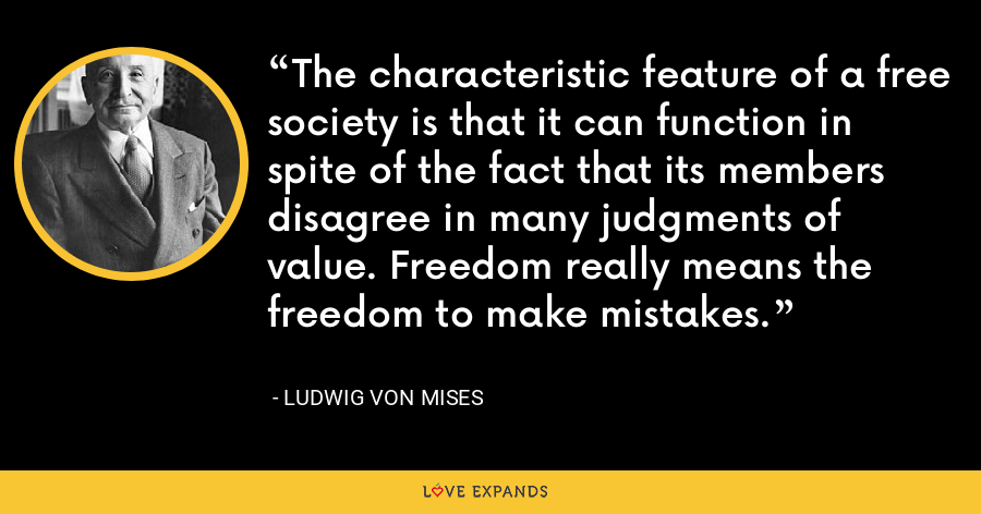 The characteristic feature of a free society is that it can function in spite of the fact that its members disagree in many judgments of value. Freedom really means the freedom to make mistakes. - Ludwig von Mises