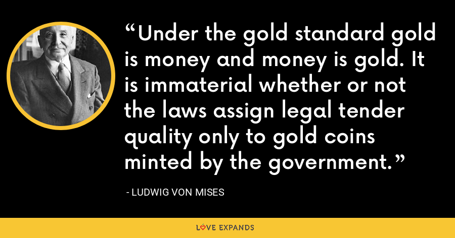 Under the gold standard gold is money and money is gold. It is immaterial whether or not the laws assign legal tender quality only to gold coins minted by the government. - Ludwig von Mises