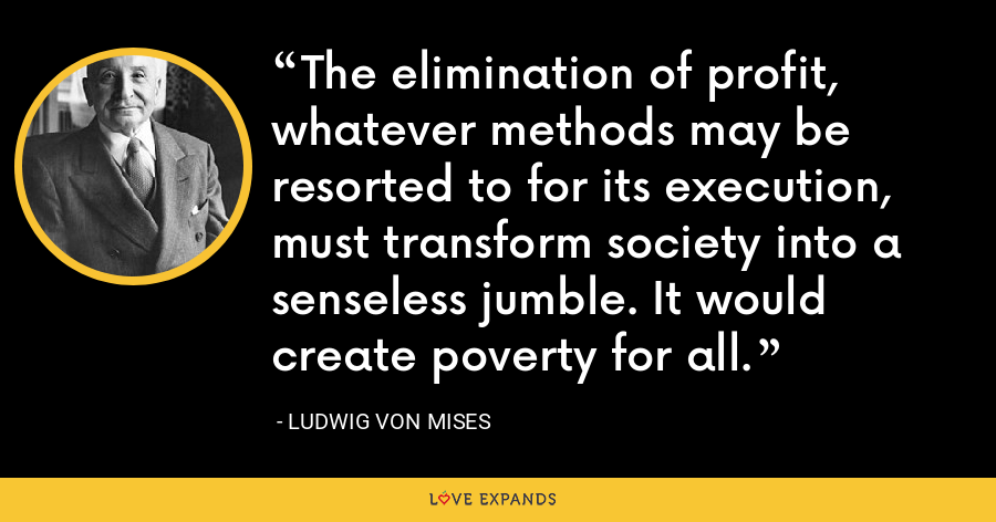 The elimination of profit, whatever methods may be resorted to for its execution, must transform society into a senseless jumble. It would create poverty for all. - Ludwig von Mises