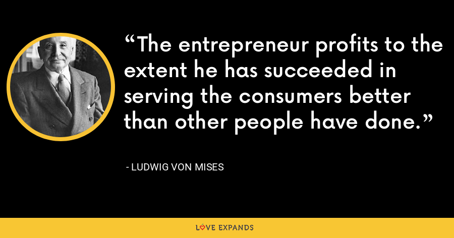 The entrepreneur profits to the extent he has succeeded in serving the consumers better than other people have done. - Ludwig von Mises