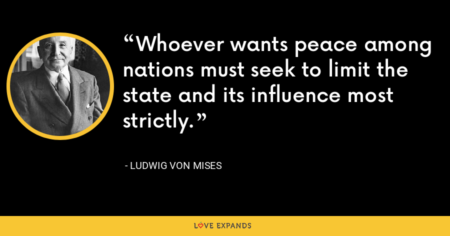 Whoever wants peace among nations must seek to limit the state and its influence most strictly. - Ludwig von Mises