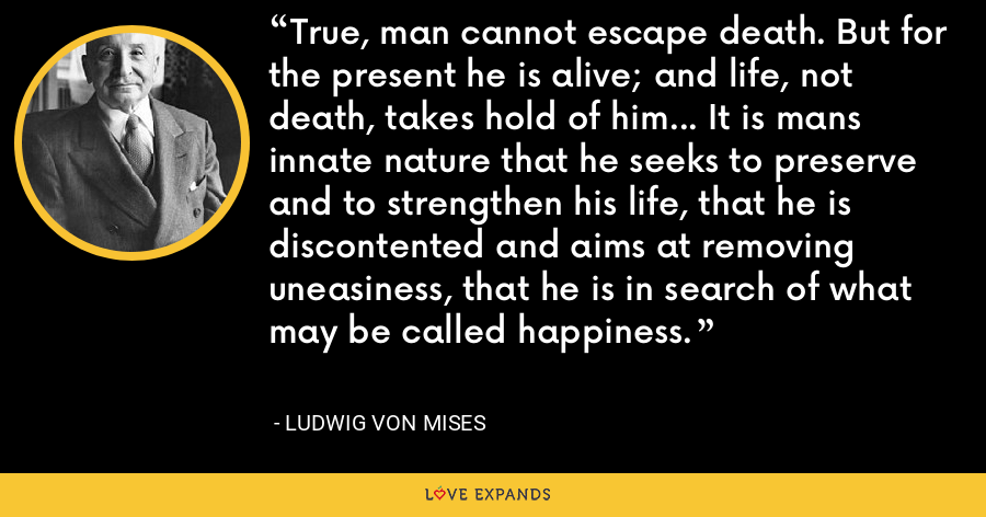 True, man cannot escape death. But for the present he is alive; and life, not death, takes hold of him... It is mans innate nature that he seeks to preserve and to strengthen his life, that he is discontented and aims at removing uneasiness, that he is in search of what may be called happiness. - Ludwig von Mises