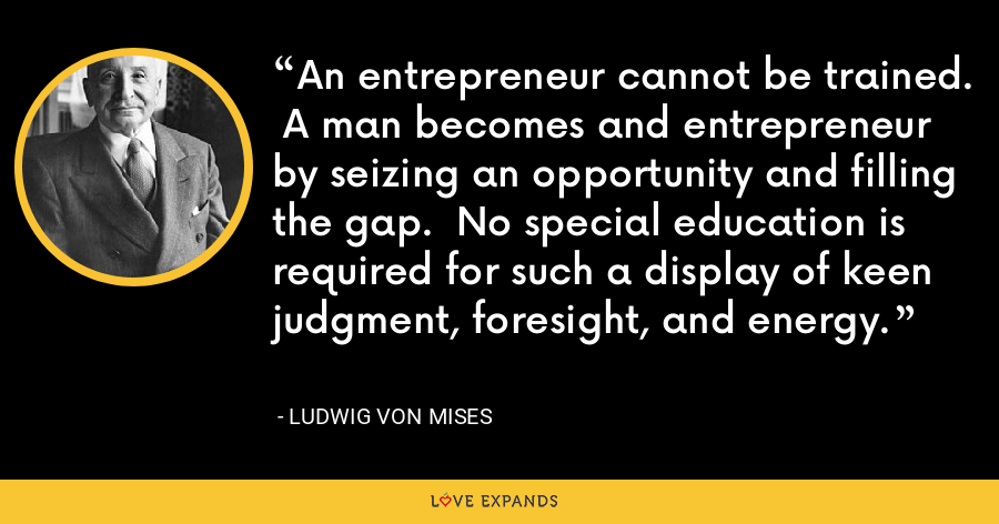 An entrepreneur cannot be trained.  A man becomes and entrepreneur by seizing an opportunity and filling the gap.  No special education is required for such a display of keen judgment, foresight, and energy. - Ludwig von Mises