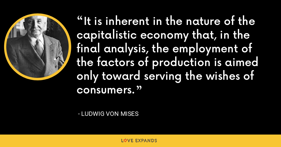 It is inherent in the nature of the capitalistic economy that, in the final analysis, the employment of the factors of production is aimed only toward serving the wishes of consumers. - Ludwig von Mises