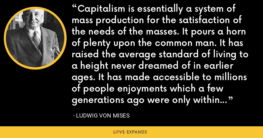 Capitalism is essentially a system of mass production for the satisfaction of the needs of the masses. It pours a horn of plenty upon the common man. It has raised the average standard of living to a height never dreamed of in earlier ages. It has made accessible to millions of people enjoyments which a few generations ago were only within the reach of a small élite. - Ludwig von Mises