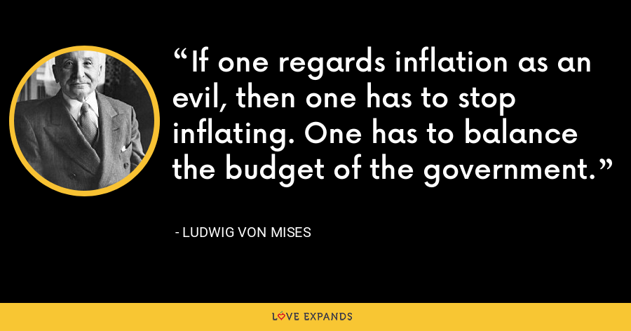If one regards inflation as an evil, then one has to stop inflating. One has to balance the budget of the government. - Ludwig von Mises