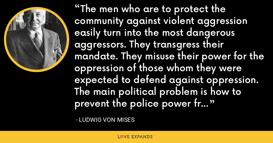 The men who are to protect the community against violent aggression easily turn into the most dangerous aggressors. They transgress their mandate. They misuse their power for the oppression of those whom they were expected to defend against oppression. The main political problem is how to prevent the police power from becoming tyrannical. This is the meaning of all the struggles for liberty. - Ludwig von Mises