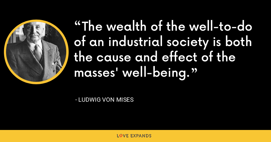 The wealth of the well-to-do of an industrial society is both the cause and effect of the masses' well-being. - Ludwig von Mises