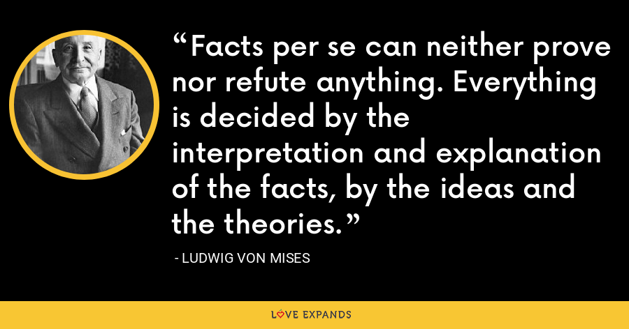 Facts per se can neither prove nor refute anything. Everything is decided by the interpretation and explanation of the facts, by the ideas and the theories. - Ludwig von Mises
