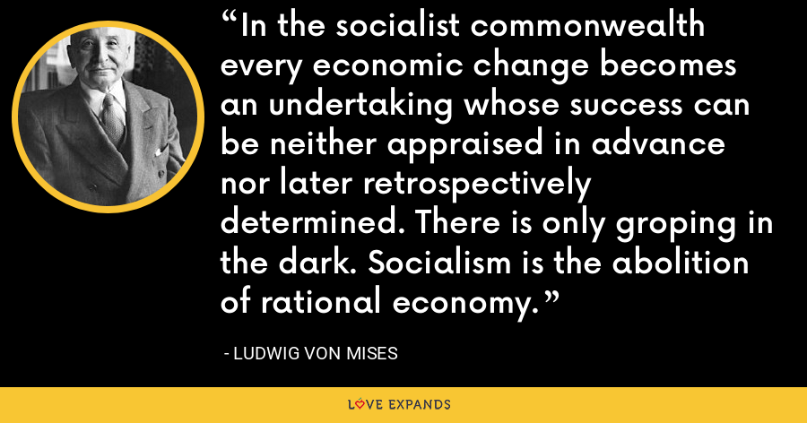 In the socialist commonwealth every economic change becomes an undertaking whose success can be neither appraised in advance nor later retrospectively determined. There is only groping in the dark. Socialism is the abolition of rational economy. - Ludwig von Mises
