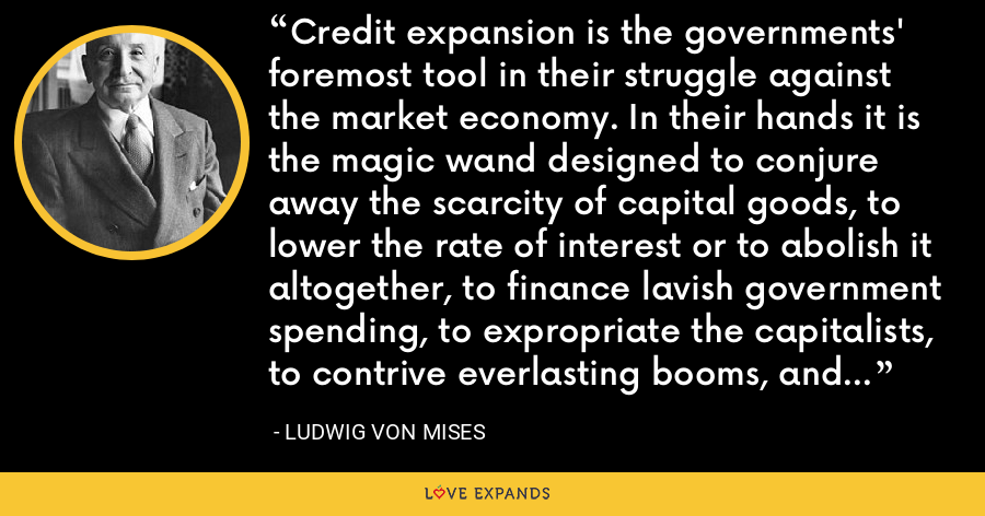 Credit expansion is the governments' foremost tool in their struggle against the market economy. In their hands it is the magic wand designed to conjure away the scarcity of capital goods, to lower the rate of interest or to abolish it altogether, to finance lavish government spending, to expropriate the capitalists, to contrive everlasting booms, and to make everybody prosperous. - Ludwig von Mises