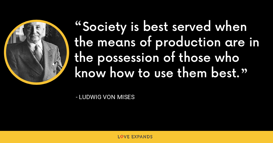 Society is best served when the means of production are in the possession of those who know how to use them best. - Ludwig von Mises
