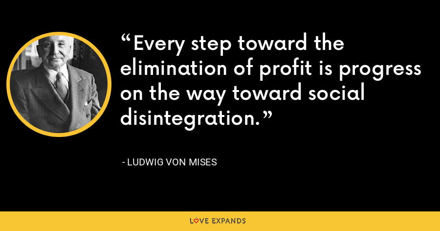 Every step toward the elimination of profit is progress on the way toward social disintegration. - Ludwig von Mises
