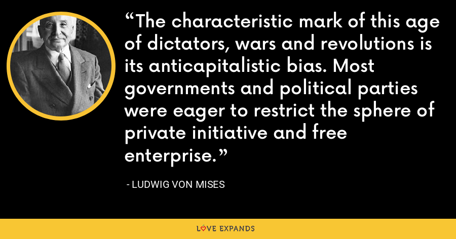 The characteristic mark of this age of dictators, wars and revolutions is its anticapitalistic bias. Most governments and political parties were eager to restrict the sphere of private initiative and free enterprise. - Ludwig von Mises