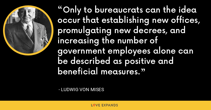Only to bureaucrats can the idea occur that establishing new offices, promulgating new decrees, and increasing the number of government employees alone can be described as positive and beneficial measures. - Ludwig von Mises