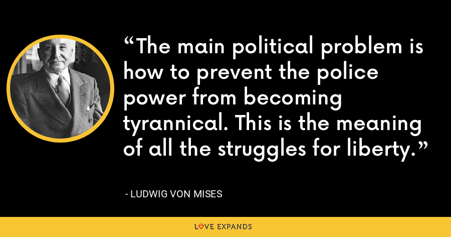 The main political problem is how to prevent the police power from becoming tyrannical. This is the meaning of all the struggles for liberty. - Ludwig von Mises