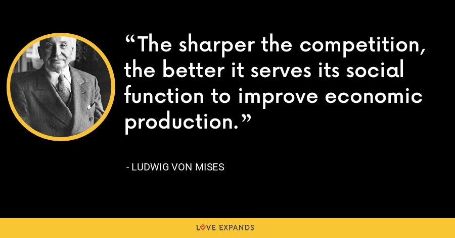 The sharper the competition, the better it serves its social function to improve economic production. - Ludwig von Mises