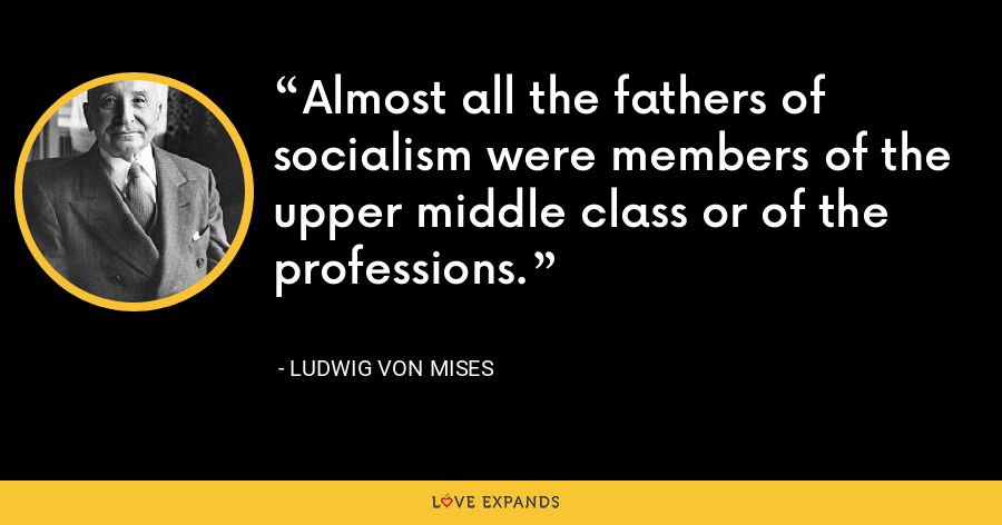 Almost all the fathers of socialism were members of the upper middle class or of the professions. - Ludwig von Mises