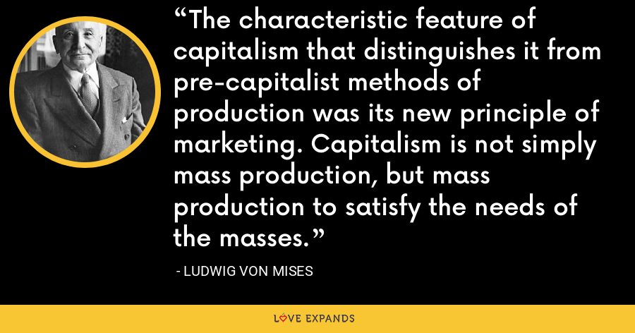 The characteristic feature of capitalism that distinguishes it from pre-capitalist methods of production was its new principle of marketing. Capitalism is not simply mass production, but mass production to satisfy the needs of the masses. - Ludwig von Mises