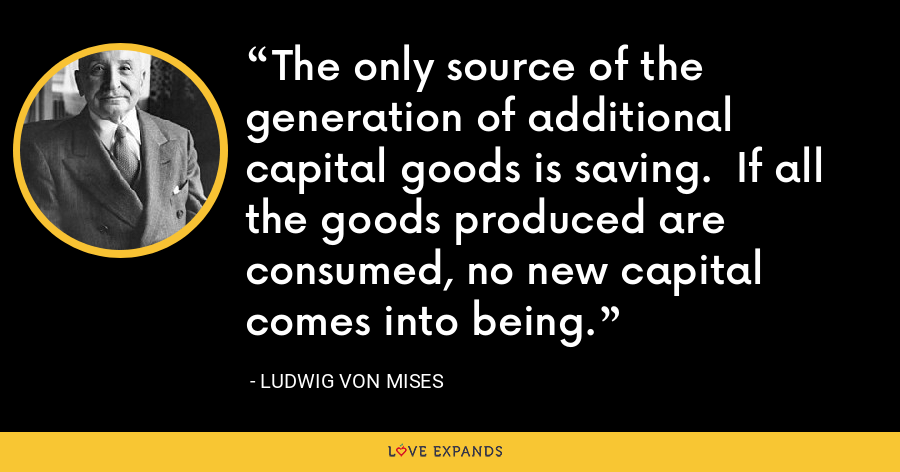 The only source of the generation of additional capital goods is saving.  If all the goods produced are consumed, no new capital comes into being. - Ludwig von Mises