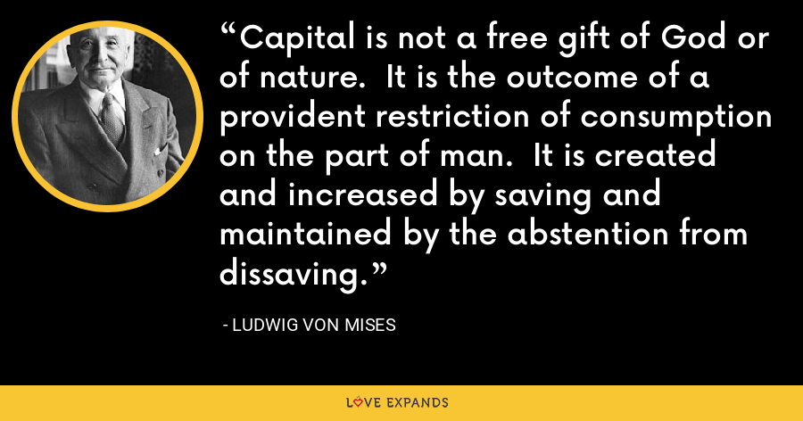 Capital is not a free gift of God or of nature.  It is the outcome of a provident restriction of consumption on the part of man.  It is created and increased by saving and maintained by the abstention from dissaving. - Ludwig von Mises