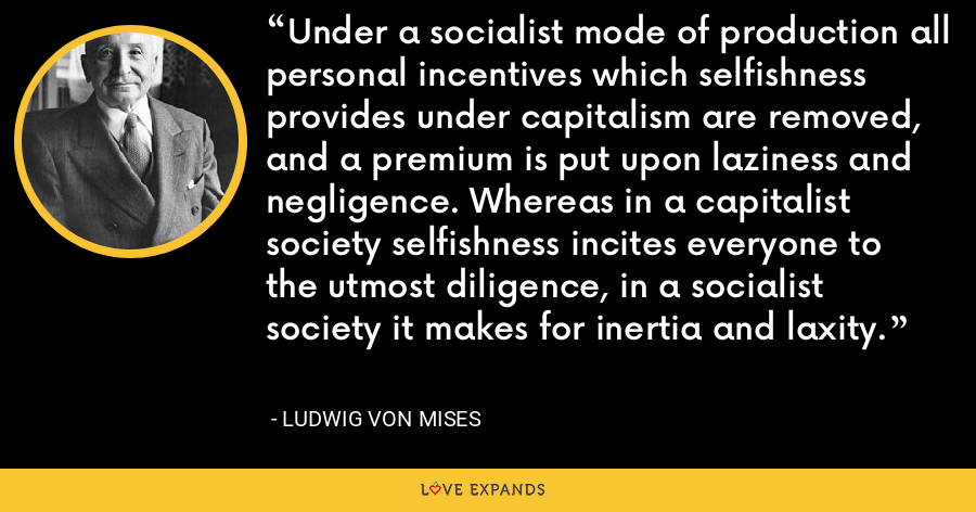 Under a socialist mode of production all personal incentives which selfishness provides under capitalism are removed, and a premium is put upon laziness and negligence. Whereas in a capitalist society selfishness incites everyone to the utmost diligence, in a socialist society it makes for inertia and laxity. - Ludwig von Mises