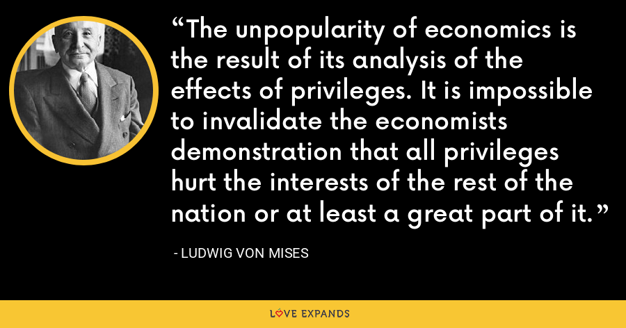 The unpopularity of economics is the result of its analysis of the effects of privileges. It is impossible to invalidate the economists demonstration that all privileges hurt the interests of the rest of the nation or at least a great part of it. - Ludwig von Mises