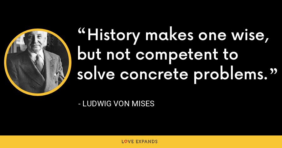History makes one wise, but not competent to solve concrete problems. - Ludwig von Mises