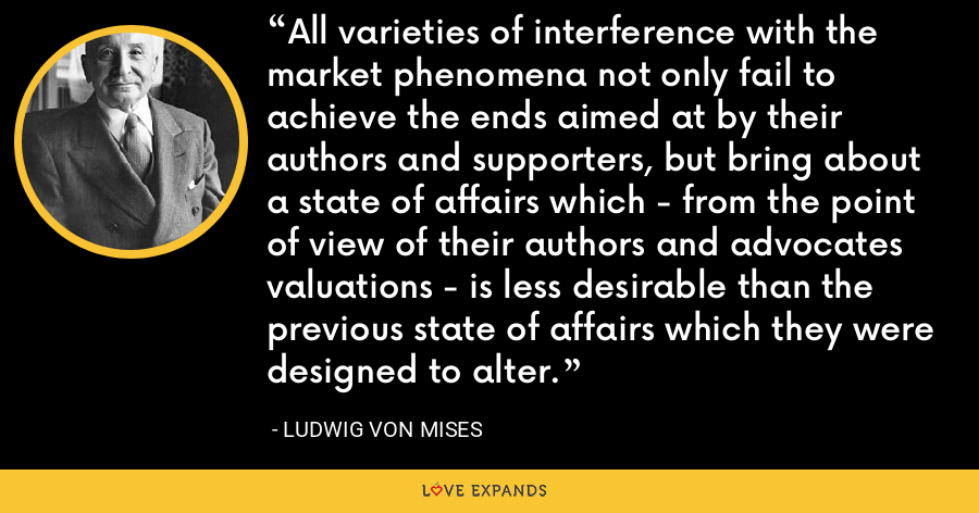 All varieties of interference with the market phenomena not only fail to achieve the ends aimed at by their authors and supporters, but bring about a state of affairs which - from the point of view of their authors and advocates valuations - is less desirable than the previous state of affairs which they were designed to alter. - Ludwig von Mises