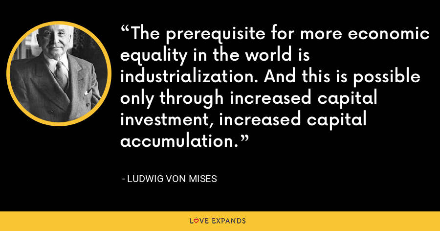 The prerequisite for more economic equality in the world is industrialization. And this is possible only through increased capital investment, increased capital accumulation. - Ludwig von Mises