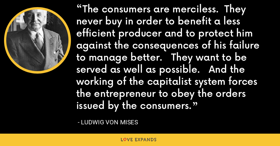 The consumers are merciless.  They never buy in order to benefit a less efficient producer and to protect him against the consequences of his failure to manage better.   They want to be served as well as possible.   And the working of the capitalist system forces the entrepreneur to obey the orders issued by the consumers. - Ludwig von Mises