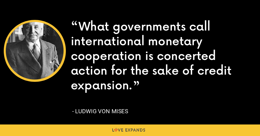 What governments call international monetary cooperation is concerted action for the sake of credit expansion. - Ludwig von Mises